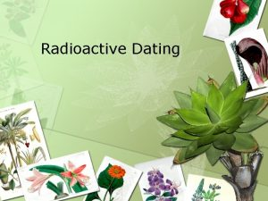 Radioactive Dating Radioactive Elements Absolute Time Involves elements