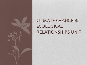 CLIMATE CHANGE ECOLOGICAL RELATIONSHIPS UNIT Climate Change Evidence