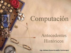 Computacin Antecedentes Histricos Ing Adriana Emma Bezanilla Montemayor