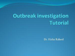 Outbreak investigation Tutorial Dr Hafsa Raheel Objectives Understanding
