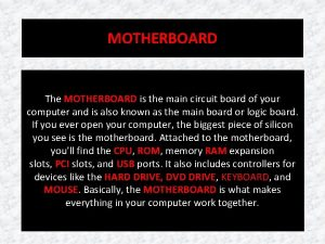 MOTHERBOARD The MOTHERBOARD is the main circuit board