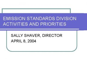 EMISSION STANDARDS DIVISION ACTIVITIES AND PRIORITIES SALLY SHAVER
