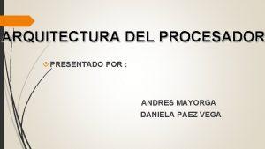 ARQUITECTURA DEL PROCESADOR PRESENTADO POR ANDRES MAYORGA DANIELA