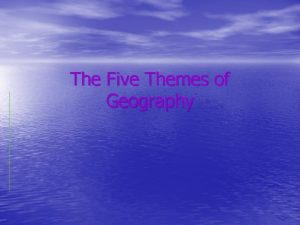 The Five Themes of Geography Geography is The