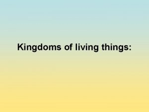 Kingdoms of living things Kingdoms of living things