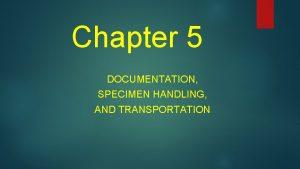 Chapter 5 DOCUMENTATION SPECIMEN HANDLING AND TRANSPORTATION Documentation