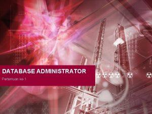 DATABASE ADMINISTRATOR Pertemuan ke1 DatabaseDBMSDatabase Administrator INTRODUCTION DATABASE