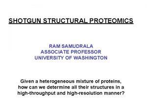 SHOTGUN STRUCTURAL PROTEOMICS RAM SAMUDRALA ASSOCIATE PROFESSOR UNIVERSITY