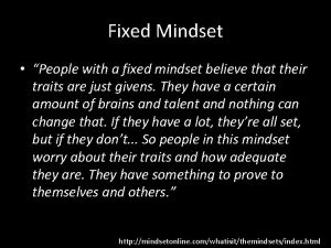 Fixed Mindset People with a fixed mindset believe