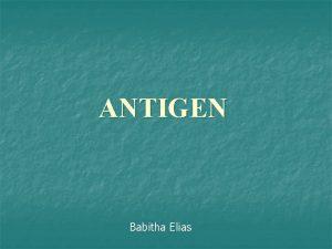 ANTIGEN Babitha Elias DEFINITION Antigen substance which reacts