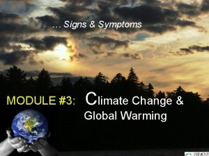 Signs Symptoms MODULE 3 Climate Change Global Warming