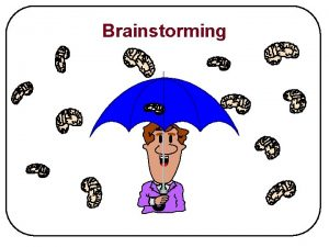 Brainstorming Purpose of Brainstorming To find innovative solutions