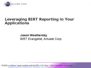 Leveraging BIRT Reporting in Your Applications Jason Weathersby