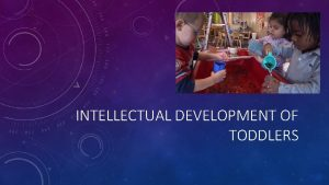 INTELLECTUAL DEVELOPMENT OF TODDLERS UNDERSTANDING LEARNING Learning begins