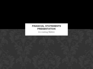 FINANCIAL STATEMENTS PRESENTATION Accounting Matters OVERVIEW Financial statements
