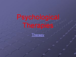 Psychological Therapies Therapy There are over 250 identifiable
