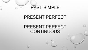 PAST SIMPLE PRESENT PERFECT CONTINUOUS PAST SIMPLE FOR
