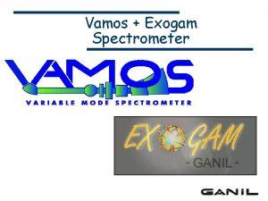 Vamos Exogam Spectrometer Goals VAMOS was designed for