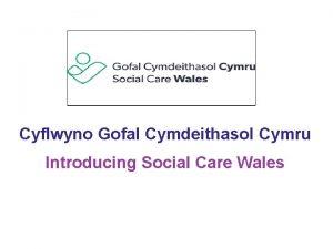 Cyflwyno Gofal Cymdeithasol Cymru Introducing Social Care Wales