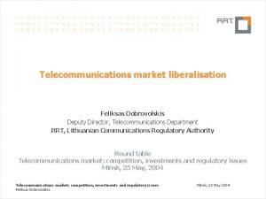 Telecommunications market liberalisation Feliksas Dobrovolskis Deputy Director Telecommunications