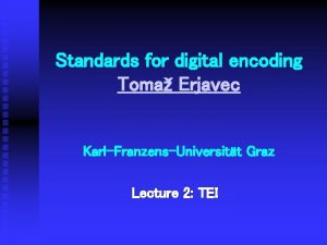 Standards for digital encoding Toma Erjavec KarlFranzensUniversitt Graz