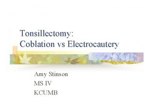 Tonsillectomy Coblation vs Electrocautery Amy Stinson MS IV