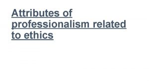 Attributes of professionalism related to ethics Definition of