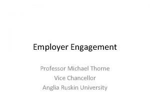 Employer Engagement Professor Michael Thorne Vice Chancellor Anglia