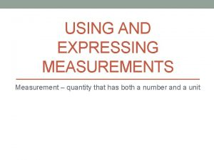 USING AND EXPRESSING MEASUREMENTS Measurement quantity that has