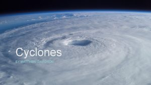 Cyclones BY MATTHEW DAVIDSON What are cyclones This