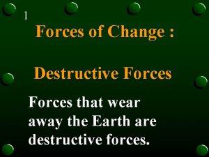 1 Forces of Change Destructive Forces that wear