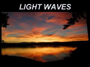 LIGHT WAVES Light is an electromagnetic wave Its