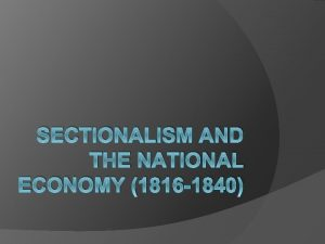SECTIONALISM AND THE NATIONAL ECONOMY 1816 1840 Henry