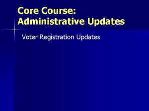 Core Course Administrative Updates Voter Registration Updates Voter