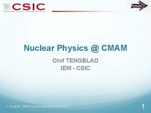 Nuclear Physics CMAM Olof TENGBLAD IEM CSIC O
