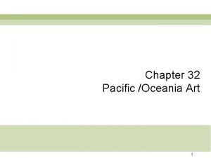 Chapter 32 Pacific Oceania Art 1 Oceania 2