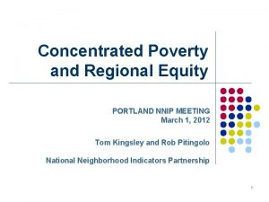 Concentrated Poverty and Regional Equity PORTLAND NNIP MEETING
