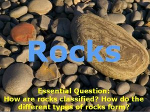 Rocks Essential Question How are rocks classified How