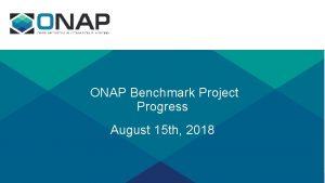 ONAP Benchmark Project Progress August 15 th 2018