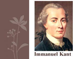 Immanuel Kant Immanuel Kant Immanuel Kant 1724 1804