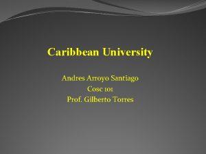 Caribbean University Andres Arroyo Santiago Cosc 101 Prof