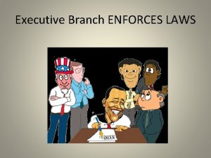 Executive Branch ENFORCES LAWS The Executive Branch consists