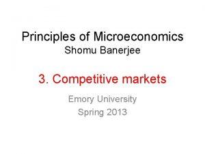 Principles of Microeconomics Shomu Banerjee 3 Competitive markets