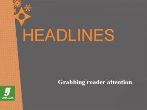 HEADLINES Grabbing reader attention WE NEED HEADLINES WHY