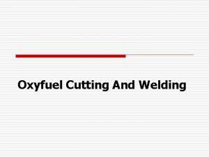 Oxyfuel Cutting And Welding Introduction o o o