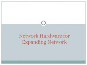 Network Hardware for Expanding Network Expanding Networks When