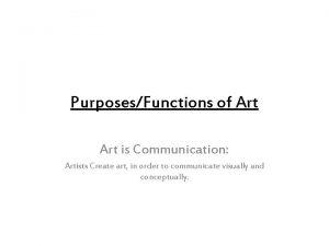 PurposesFunctions of Art is Communication Artists Create art