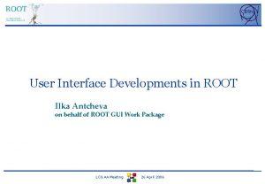 User Interface Developments in ROOT Ilka Antcheva on