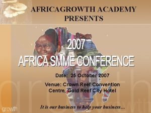 AFRICAGROWTH ACADEMY PRESENTS Date 25 October 2007 Venue