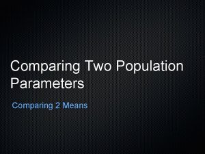 Comparing Two Population Parameters Comparing 2 Means Sample